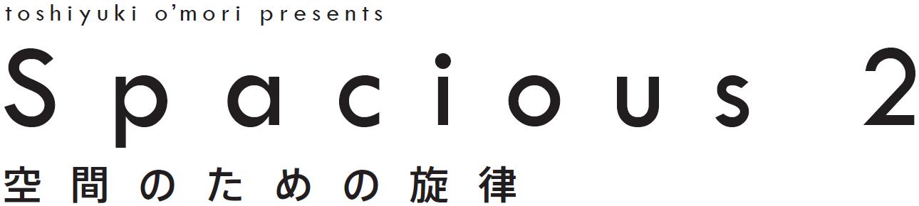 Spacious2~空間のための旋律~2015年7月8日(水曜), 9日(木曜) by Toshiyuki O'mori(大森俊之)